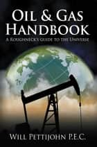 Oil & Gas Handbook - A Roughneck's Guide to the Universe ebook by Will Pettijohn