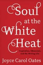 Soul at the White Heat - Inspiration, Obsession, and the Writing Life ebook by Joyce Carol Oates