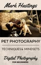 Pet Photography Techniques And Mindsets - Digital Photography for Beginners, #1 ebook by Mark Hastings