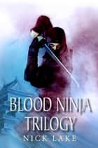 The Blood Ninja Trilogy - Blood Ninja, Lord Oda's Revenge and The Betrayal of the Living ebook by Nick Lake