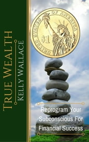 True Wealth - Reprogram Your Subconscious For Financial Success ebook by Kelly Wallace