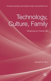 Technology, Culture, Family - Influences on Home Life ebook by Dr Elizabeth B. Silva
