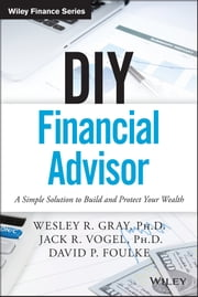 DIY Financial Advisor - A Simple Solution to Build and Protect Your Wealth ebook by Wesley R. Gray,Jack R. Vogel,David P. Foulke