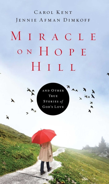 Miracle on Hope Hill - And Other True Stories of God's Love eBook by Carol Kent,Jennie Afman Dimkoff