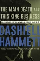 The Main Death and This King Business - Collected Case Files of the Continental Op: The Later Years, Volume 2 ebook by Dashiell Hammett, Richard Layman, Julie M. Rivett