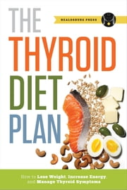 Thyroid Diet Plan: How to Lose Weight, Increase Energy, and Manage Thyroid Symptoms ebook by Healdsburg Press