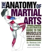 The Anatomy of Martial Arts - An Illustrated Guide to the Muscles Used for Each Strike, Kick, and Throw ebook by Lily Chou, Ph.D. Norman G. Link