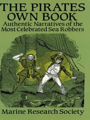 The Pirates Own Book: Authentic Narratives of the Most Celebrated Sea Robbers ebook by Marine Research Society