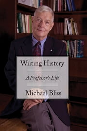 Writing History - A Professor's Life ebook by Michael Bliss
