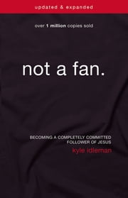 Not a Fan Updated and Expanded - Becoming a Completely Committed Follower of Jesus ebook by Kyle Idleman