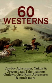 60 WESTERNS: Cowboy Adventures, Yukon & Oregon Trail Tales, Famous Outlaws, Gold Rush Adventures & much more - Riders of the Purple Sage, The Night Horseman, The Last of the Mohicans, Rimrock Trail, The Hidden Children, The Law of the Land, Heart of the West, A Texas Cow-Boy, The Prairie… ebook by Zane Grey, Max Brand, Owen Wister,...