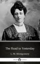 The Road to Yesterday by L. M. Montgomery (Illustrated) ebook by L. M. Montgomery, Delphi Classics