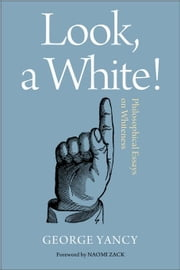 Look, A White!: Philosophical Essays on Whiteness ebook by Yancy, George