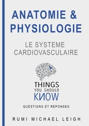 "Anatomie et physiologie ""Le système cardiovasculaire"" - Things you should know (Questions and answers) ebook by Rumi Michael Leigh"