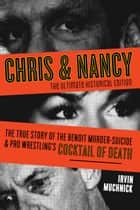 Chris & Nancy - The True Story of the Benoit Murder-Suicide and Pro Wrestling's Cocktail of Death, The Ultimate Historical Edition ebook by Irvin Muchnick