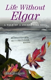 Life Without Elgar - A Tale of a Journeying Soul ebook by Ann Merivale