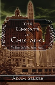 The Ghosts of Chicago - The Windy City's Most Famous Haunts ebook by Adam Selzer