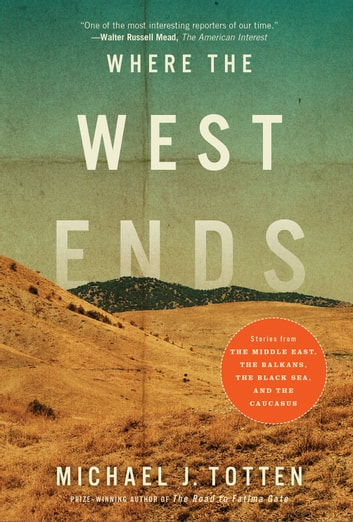 Where the West Ends - Stories From the Balkans, the Black Sea, and the Caucasus ebook by Michael J. Totten