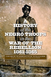 A History of the Negro Troops in the War of Rebellion, 1861-1865 ebook by George Washington Williams,John David Smith