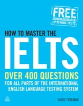How to Master the IELTS: Over 4 Questions for All Parts of the International English Language Testing System - Over 400 Questions for All Parts of the International English Language Testing System ebook by Chris John Tyreman