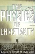The Physics of Christianity ebook by Frank J. Tipler