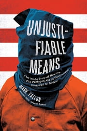 Unjustifiable Means - The Inside Story of How the CIA, Pentagon, and US Government Conspired to Torture ebook by Mark Fallon