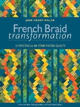 French Braid Transformation - 12 Spectacular Strip-Pieced Quilts ebook by Jane Hardy Miller