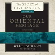 Our Oriental Heritage - A History of Civilization in Egypt and the Near East to the Death of Alexander, and in India, China, and Japan from the Beginning to Our Own Day, with audiobook by Will Durant
