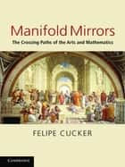 Manifold Mirrors - The Crossing Paths of the Arts and Mathematics ebook by Felipe Cucker
