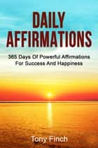 Daily Affirmations - 365 days of powerful affirmations for success and happiness ebook by Tony Finch