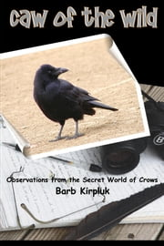 Caw of the Wild - Observations from the Secret World of Crows ebook by Barb Kirpluk
