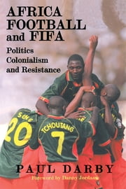 Africa, Football and FIFA - Politics, Colonialism and Resistance ebook by Paul Darby