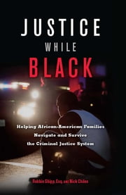 Justice While Black - Helping African-American Families Navigate and Survive the Criminal Justice System ebook by Robbin Shipp, Nick Chiles