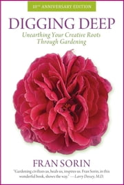 Digging Deep - Unearthing Your Creative Roots Through Gardening ebook by Fran Sorin,Larry Dossey,Erika Fromm
