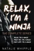 Relax, I'm A Ninja: The Complete Series ebook by Natalie Whipple