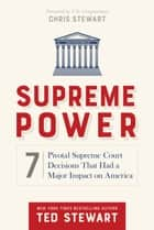 Supreme Power - 7 Pivotal Supreme Court Decisions That Had a Major Impact on America ebook by Stewart, Ted