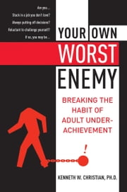 Your Own Worst Enemy - Breaking the Habit of Adult Underachievement ebook by Ken Christian