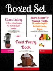 Boxed Set: 17 Clean Eating Recipes For The Nutribullet Blender + Juicing Recipes For Vitality & Health: 14 Juice Fasting Recipes + Food Poetry Book About Paleo Diet For Beginners ebook by Juliana Baldec