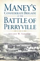 Maney's Confederate Brigade at the Battle of Perryville ebook by Stuart W. Sanders