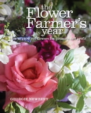 The Flower Farmer's Year - How to grow cut flowers for pleasure and profit ebook by Georgie Newbery