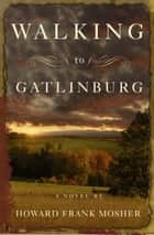 Walking to Gatlinburg - A Novel ebook by Howard Frank Mosher