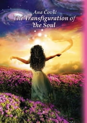 The Transfiguration of the Soul (Hollywood book festival 2015 - Honorable mention in Spiritual category) ebook by Ana Covic