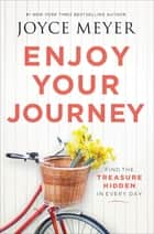 Enjoy Your Journey - Find the Treasure Hidden in Every Day ebook by Joyce Meyer