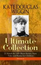 KATE DOUGLAS WIGGIN – Ultimate Collection: 21 Novels & 130+ Short Stories, Fairy Tales and Poems for Children (Illustrated) - Including Rebecca of Sunnybrook Farm & Penelope Hamilton Series: Rose o' the River, A Summer in a Cañon, The Birds' Christmas Carol, Timothy's Quest, The Arabian Nights, Golden Numbers & many more ebook by Kate Douglas Wiggin, Alice B. Stephens, N. C. Wyeth,...