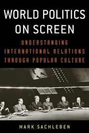 World Politics on Screen - Understanding International Relations through Popular Culture ebook by Mark A. Sachleben
