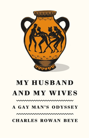 My Husband and My Wives - A Gay Man's Odyssey eBook by Charles Rowan Beye