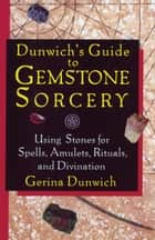 Dunwich's Guide to Gemstone Sorcery ebook by Gerina Dunwich