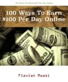 100 Ways To Earn $100 Per Day Online - Discover 100 legitimate ways to earn $100 per day online eBook by Flavian Mwasi