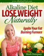 Alkaline Diet Lose Weight Naturally ebook by Mark Dempsey