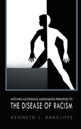 APPLYING ALCOHOLICS ANONYMOUS PRINCIPLES TO THE DISEASE OF RACISM ebook by KENNETH L. RADCLIFFE